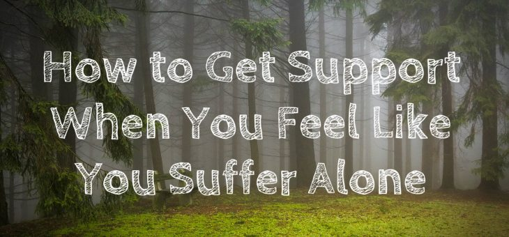 How to Get Support When You Feel Like You Suffer Alone