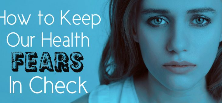How to Keep Your Health Fears in Check